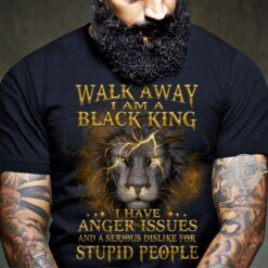 Walk Away I Am A Black King I Have Anger Issues And A Serious Dislike For Stupid People Shirt