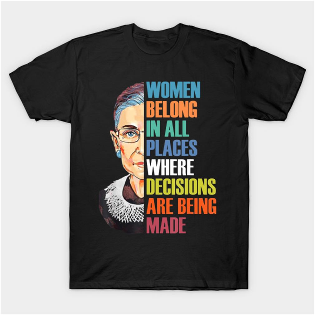 Women Belong In All Places Where Decisions Are Being Made Rbg Ruth Bader Ginsburg Shirt