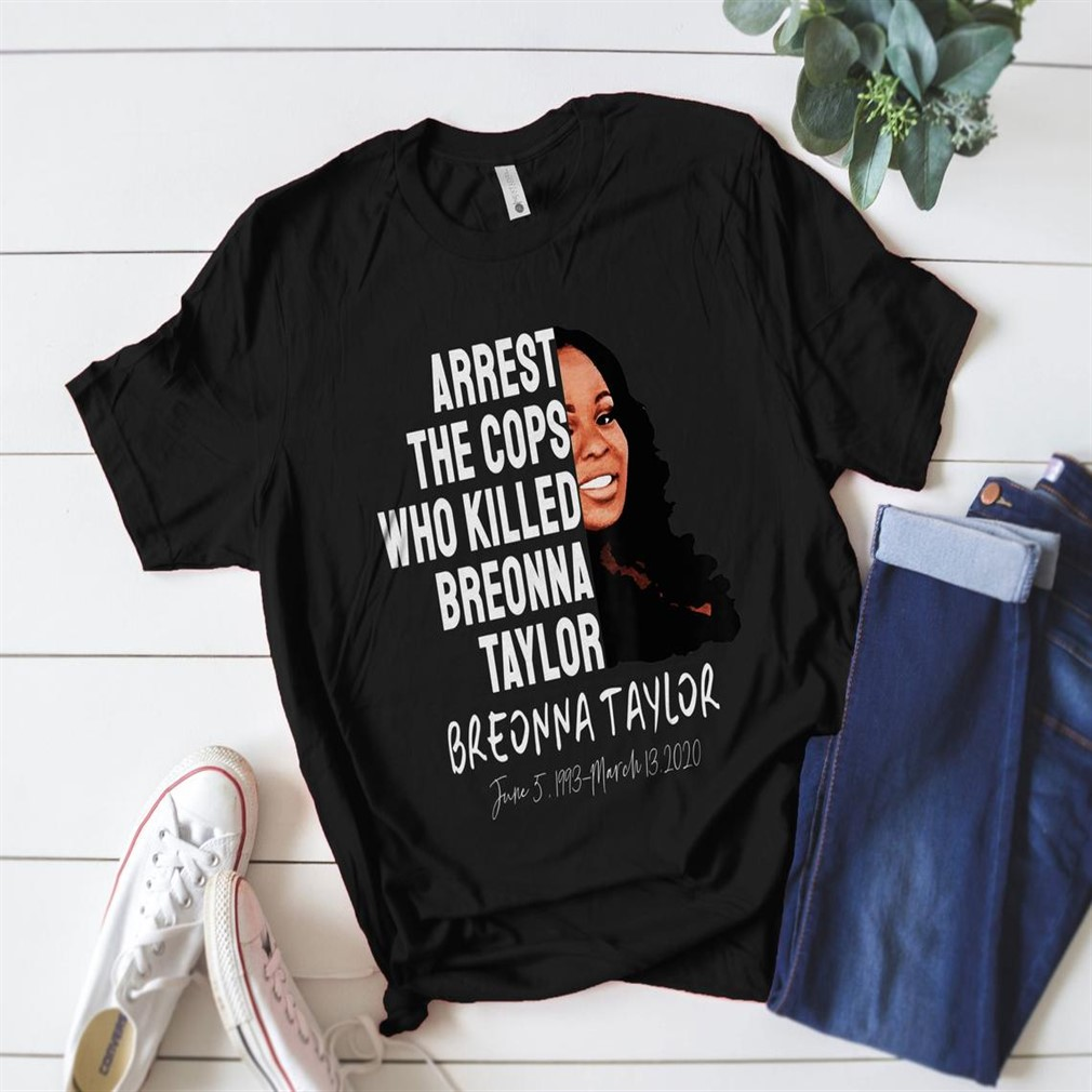 Arrest The Cops Who Killed Breonna Taylor Black Lives Matter Breonna Taylor Say Her Name Shirt Justice For Breonna Size Up To 5xl